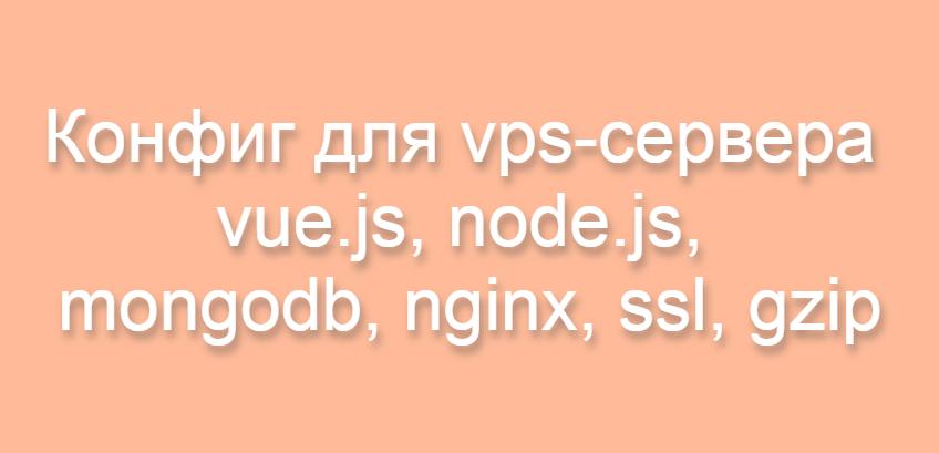 Как установить vue.js spa-приложение на vps-сервер и подключить node.js, mongodb, nginx, ssl, gzip
